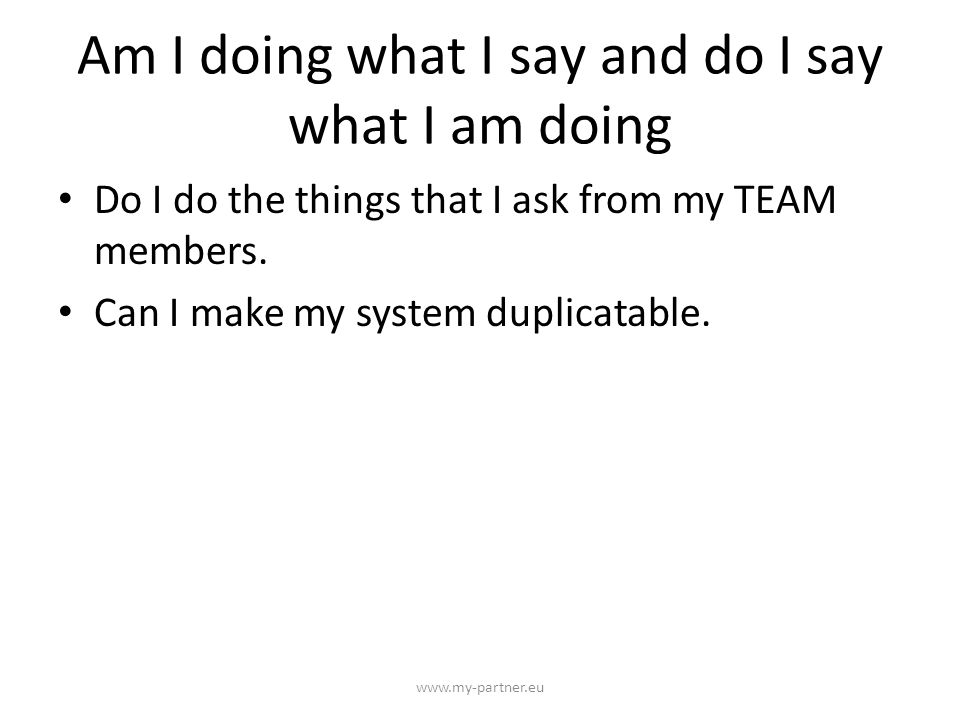 Am I doing what I say and do I say what I am doing Do I do the things that I ask from my TEAM members.