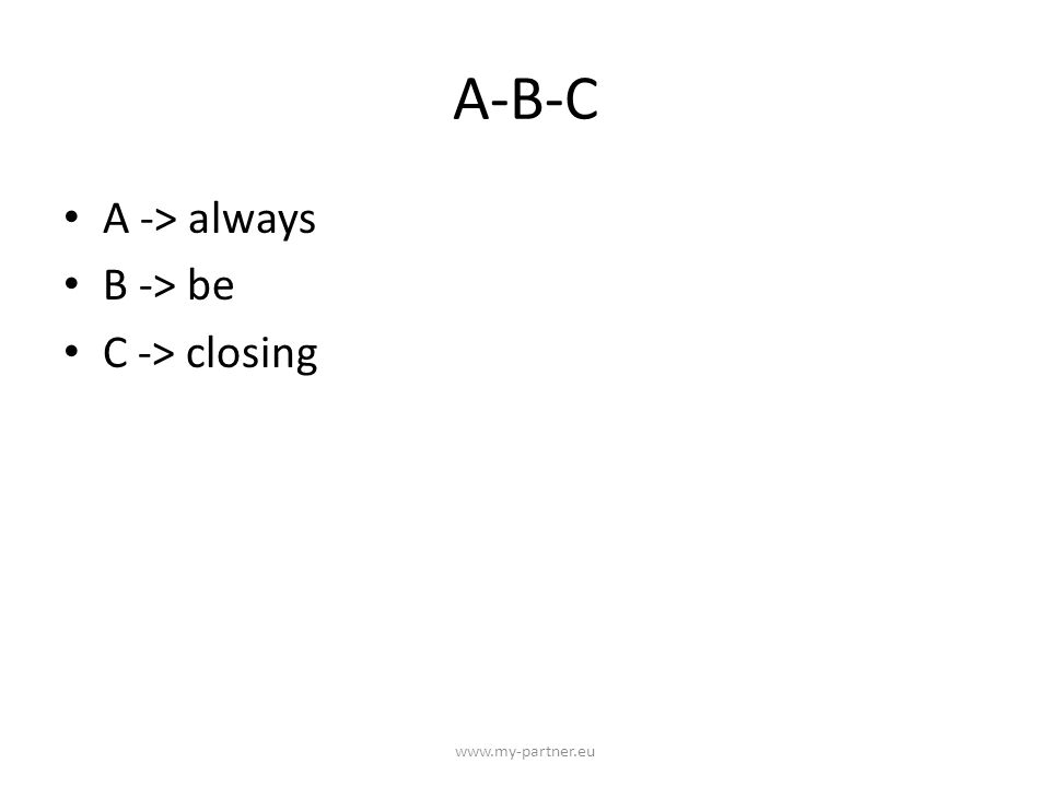 A-B-C A -> always B -> be C -> closing www.my-partner.eu