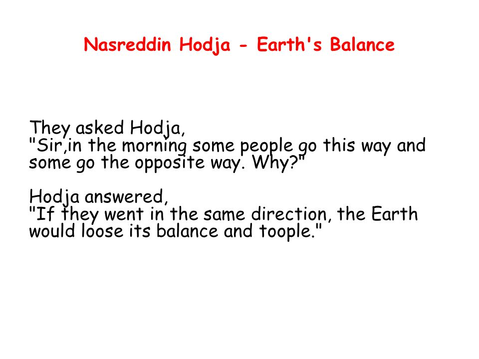 Nasreddin Hodja - Earth s Balance They asked Hodja, Sir,in the morning some people go this way and some go the opposite way.