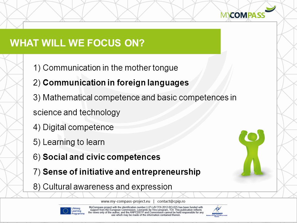 1) Communication in the mother tongue 2) Communication in foreign languages 3) Mathematical competence and basic competences in science and technology 4) Digital competence 5) Learning to learn 6) Social and civic competences 7) Sense of initiative and entrepreneurship 8) Cultural awareness and expression WHAT WILL WE FOCUS ON