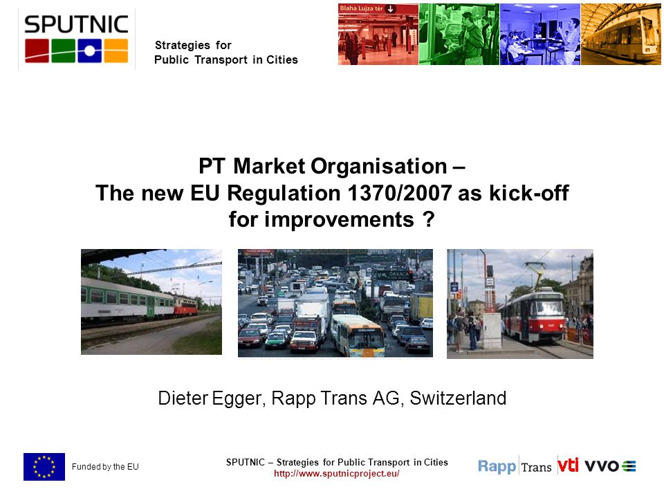 SPUTNIC – Strategies for Public Transport in Cities http://www.sputnicproject.eu/ Strategies for Public Transport in Cities Funded by the EU PT Market Organisation – The new EU Regulation 1370/2007 as kick-off for improvements .