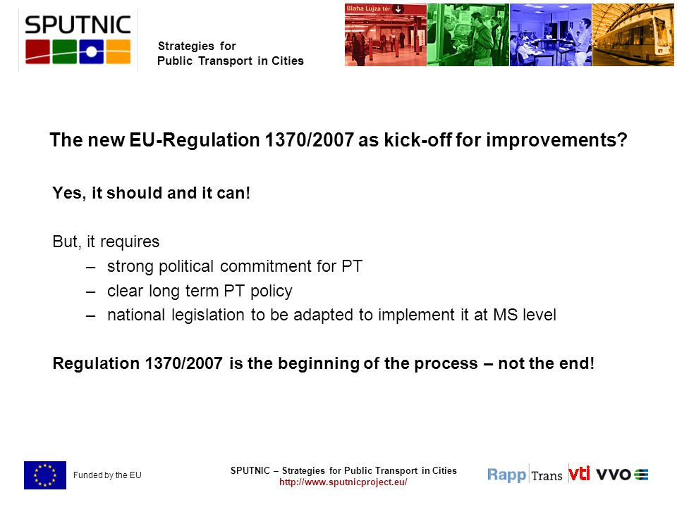SPUTNIC – Strategies for Public Transport in Cities http://www.sputnicproject.eu/ Strategies for Public Transport in Cities Funded by the EU The new EU-Regulation 1370/2007 as kick-off for improvements.