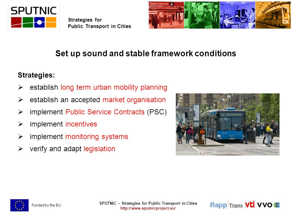 SPUTNIC – Strategies for Public Transport in Cities http://www.sputnicproject.eu/ Strategies for Public Transport in Cities Funded by the EU Set up sound and stable framework conditions Strategies:  establish long term urban mobility planning  establish an accepted market organisation  implement Public Service Contracts (PSC)  implement incentives  implement monitoring systems  verify and adapt legislation