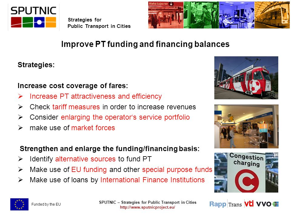 SPUTNIC – Strategies for Public Transport in Cities http://www.sputnicproject.eu/ Strategies for Public Transport in Cities Funded by the EU Improve PT funding and financing balances Strategies: Increase cost coverage of fares:  Increase PT attractiveness and efficiency  Check tariff measures in order to increase revenues  Consider enlarging the operator's service portfolio  make use of market forces Strengthen and enlarge the funding/financing basis:  Identify alternative sources to fund PT  Make use of EU funding and other special purpose funds  Make use of loans by International Finance Institutions