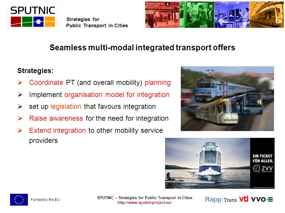 SPUTNIC – Strategies for Public Transport in Cities http://www.sputnicproject.eu/ Strategies for Public Transport in Cities Funded by the EU Seamless multi-modal integrated transport offers Strategies:  Coordinate PT (and overall mobility) planning  Implement organisation model for integration  set up legislation that favours integration  Raise awareness for the need for integration  Extend integration to other mobility service providers