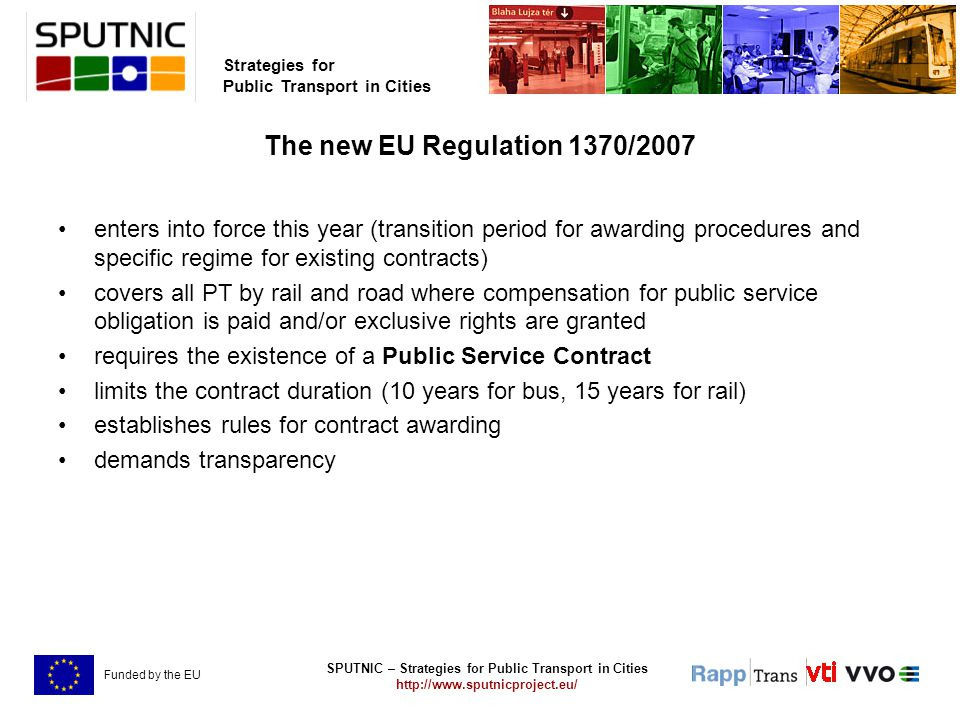 SPUTNIC – Strategies for Public Transport in Cities   Strategies for Public Transport in Cities Funded by the EU The new EU Regulation 1370/2007 enters into force this year (transition period for awarding procedures and specific regime for existing contracts) covers all PT by rail and road where compensation for public service obligation is paid and/or exclusive rights are granted requires the existence of a Public Service Contract limits the contract duration (10 years for bus, 15 years for rail) establishes rules for contract awarding demands transparency