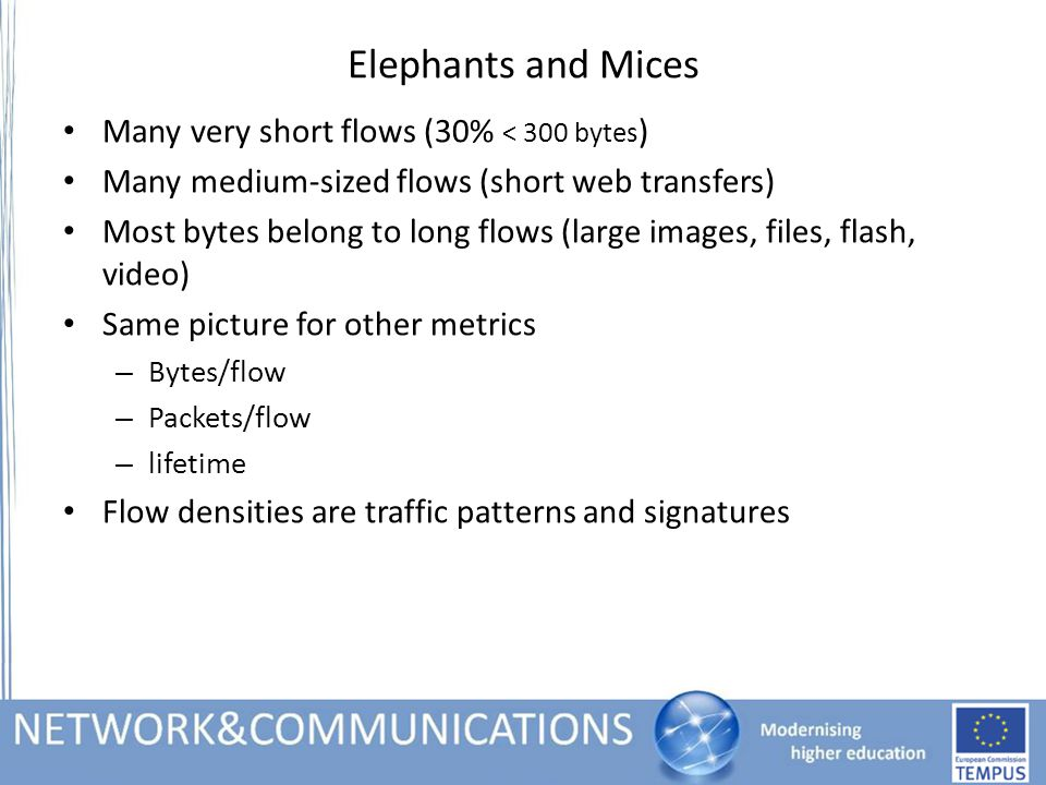 Elephants and Mices Many very short flows (30% < 300 bytes ) Many medium-sized flows (short web transfers) Most bytes belong to long flows (large images, files, flash, video) Same picture for other metrics – Bytes/flow – Packets/flow – lifetime Flow densities are traffic patterns and signatures