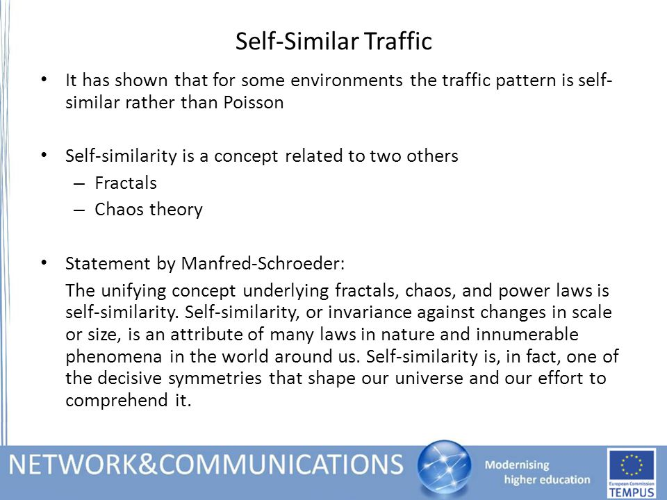Self-Similar Traffic It has shown that for some environments the traffic pattern is self- similar rather than Poisson Self-similarity is a concept related to two others – Fractals – Chaos theory Statement by Manfred-Schroeder: The unifying concept underlying fractals, chaos, and power laws is self-similarity.