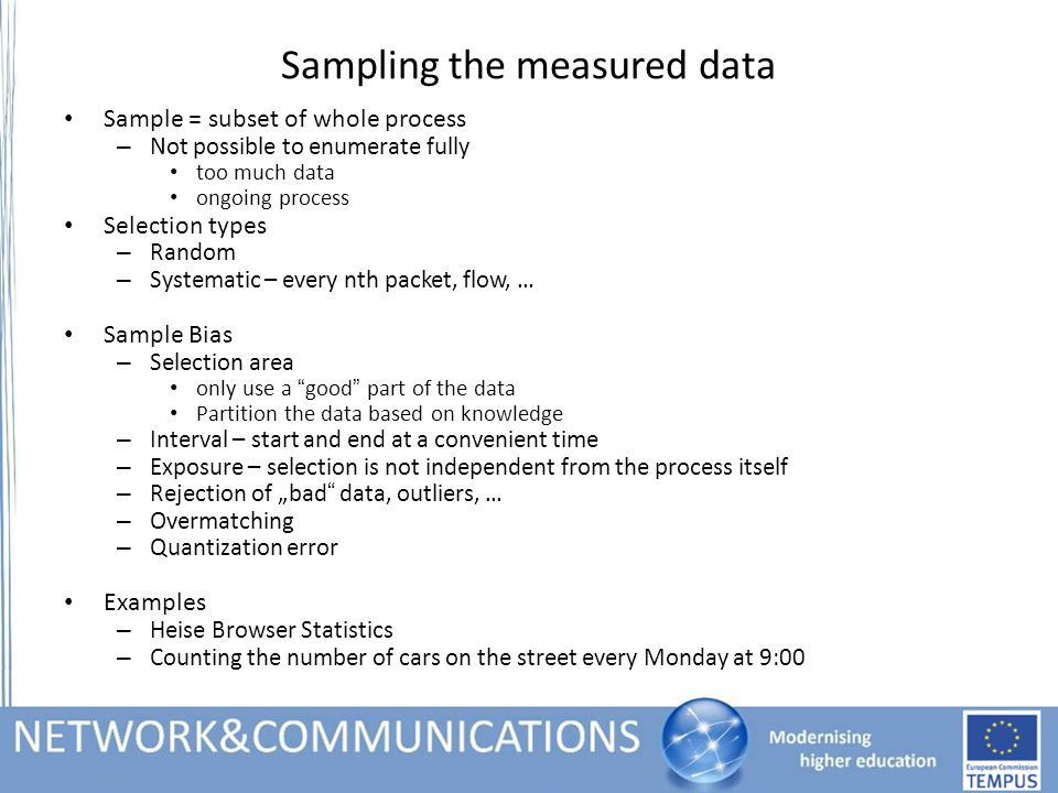 "Sampling the measured data Sample = subset of whole process – Not possible to enumerate fully too much data ongoing process Selection types – Random – Systematic – every nth packet, flow, … Sample Bias – Selection area only use a good part of the data Partition the data based on knowledge – Interval – start and end at a convenient time – Exposure – selection is not independent from the process itself – Rejection of ""bad data, outliers, … – Overmatching – Quantization error Examples – Heise Browser Statistics – Counting the number of cars on the street every Monday at 9:00"