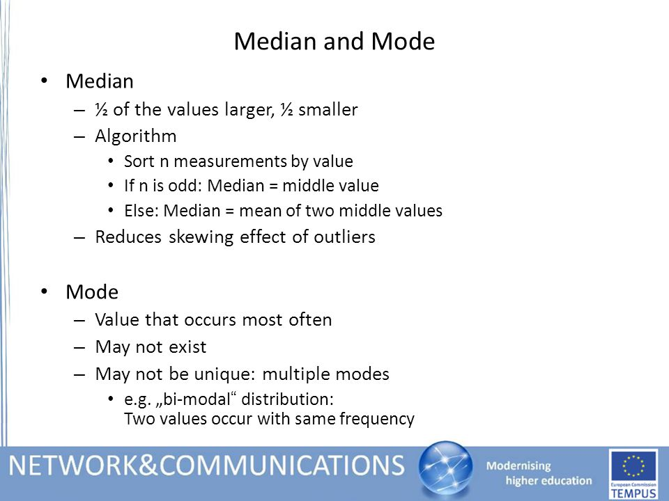 Median and Mode Median – ½ of the values larger, ½ smaller – Algorithm Sort n measurements by value If n is odd: Median = middle value Else: Median = mean of two middle values – Reduces skewing effect of outliers Mode – Value that occurs most often – May not exist – May not be unique: multiple modes e.g.