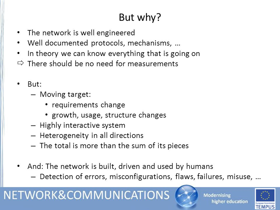 Measurement types (Recapitulation) Active Measurements – Intrusive – Find out what the network is capable of – Changes the network state Passive Measurements (or network monitoring) – Non-intrusive – Find out what the current situation is – Does not influence the network state (more or less) Hybrid – Alter actual traffic – Reduce the impact of active measurements – Might introduce new bias for applications