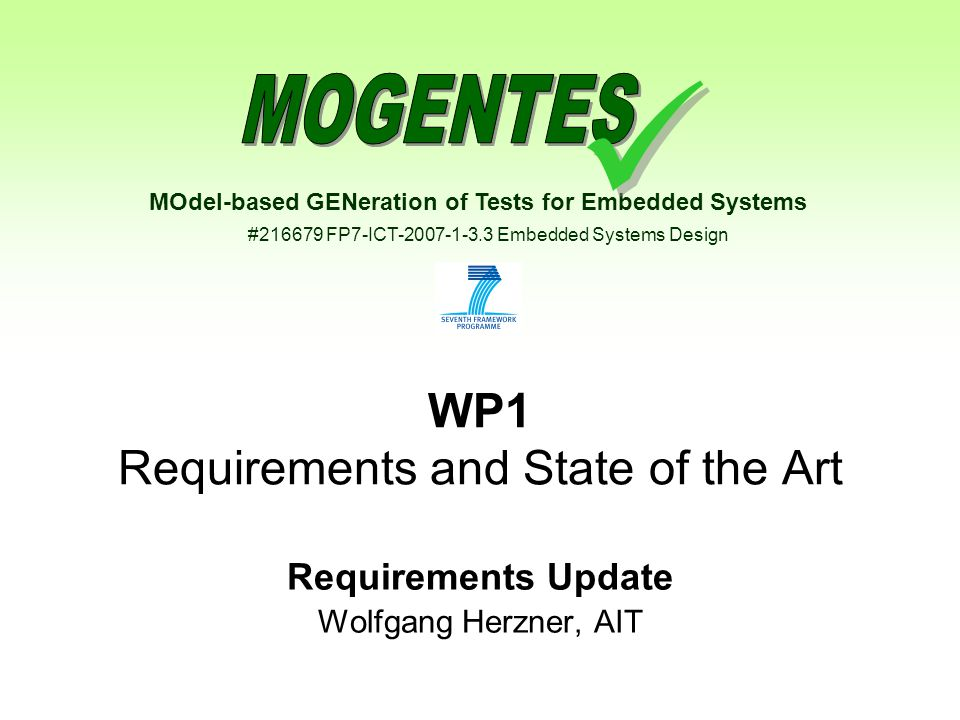 MOdel-based GENeration of Tests for Embedded Systems #216679 FP7-ICT-2007-1-3.3 Embedded Systems Design WP1 Requirements and State of the Art Requirements Update Wolfgang Herzner, AIT