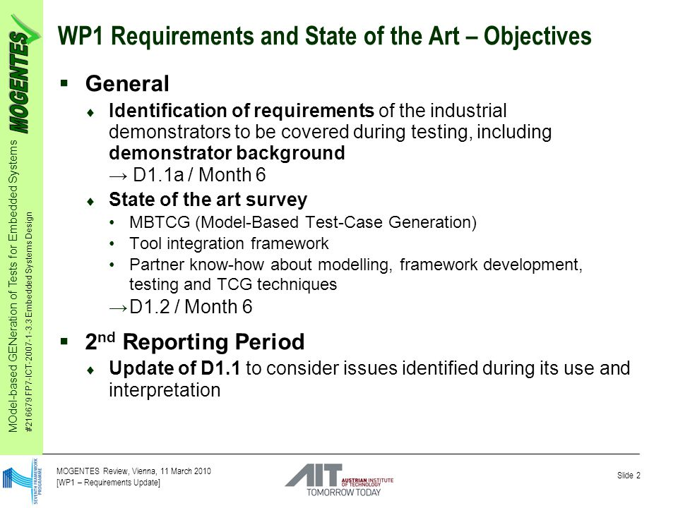 MOdel-based GENeration of Tests for Embedded Systems #216679 FP7-ICT-2007-1-3.3 Embedded Systems Design Slide 2 MOGENTES Review, Vienna, 11 March 2010 [WP1 – Requirements Update] WP1 Requirements and State of the Art – Objectives  General  Identification of requirements of the industrial demonstrators to be covered during testing, including demonstrator background → D1.1a / Month 6  State of the art survey MBTCG (Model-Based Test-Case Generation) Tool integration framework Partner know-how about modelling, framework development, testing and TCG techniques →D1.2 / Month 6  2 nd Reporting Period  Update of D1.1 to consider issues identified during its use and interpretation