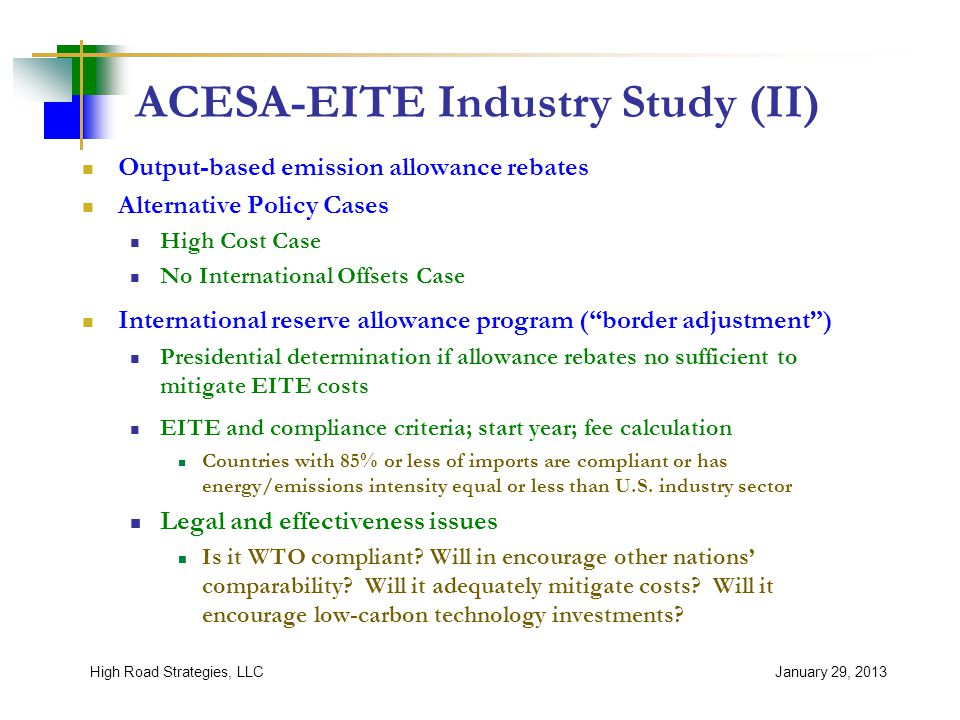 ACESA-EITE Industry Study (II) Output-based emission allowance rebates Alternative Policy Cases High Cost Case No International Offsets Case International reserve allowance program ( border adjustment ) Presidential determination if allowance rebates no sufficient to mitigate EITE costs EITE and compliance criteria; start year; fee calculation Countries with 85% or less of imports are compliant or has energy/emissions intensity equal or less than U.S.