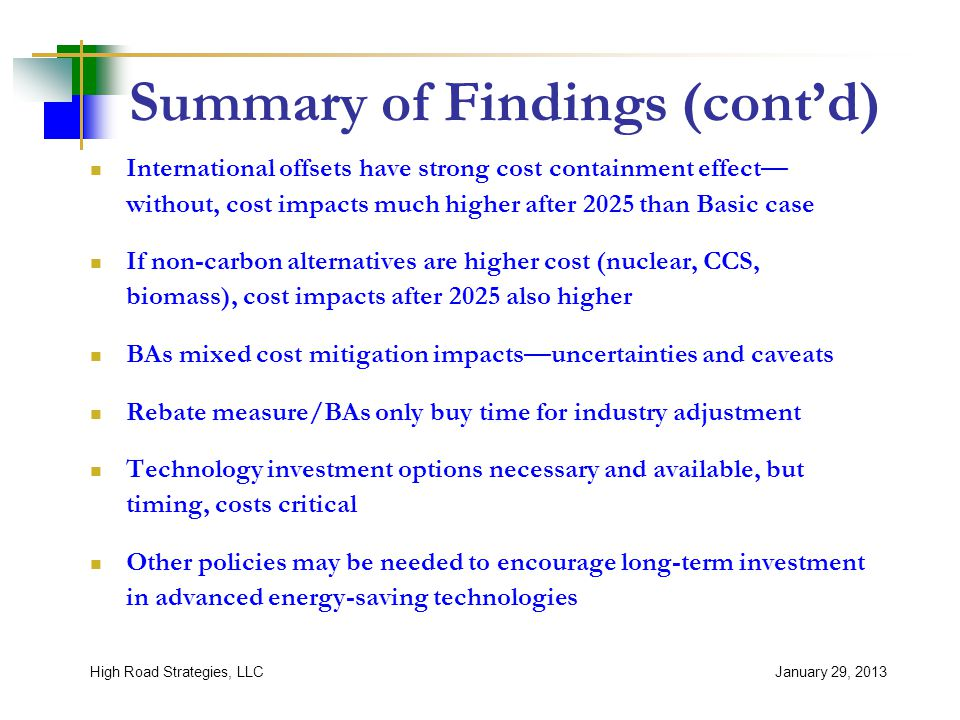 Summary of Findings (cont'd) International offsets have strong cost containment effect— without, cost impacts much higher after 2025 than Basic case If non-carbon alternatives are higher cost (nuclear, CCS, biomass), cost impacts after 2025 also higher BAs mixed cost mitigation impacts—uncertainties and caveats Rebate measure/BAs only buy time for industry adjustment Technology investment options necessary and available, but timing, costs critical Other policies may be needed to encourage long-term investment in advanced energy-saving technologies January 29, 2013High Road Strategies, LLC