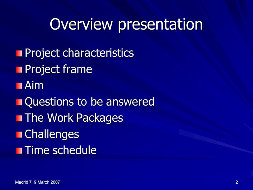 Madrid 7 -9 March 20072 Overview presentation Project characteristics Project frame Aim Questions to be answered The Work Packages Challenges Time schedule