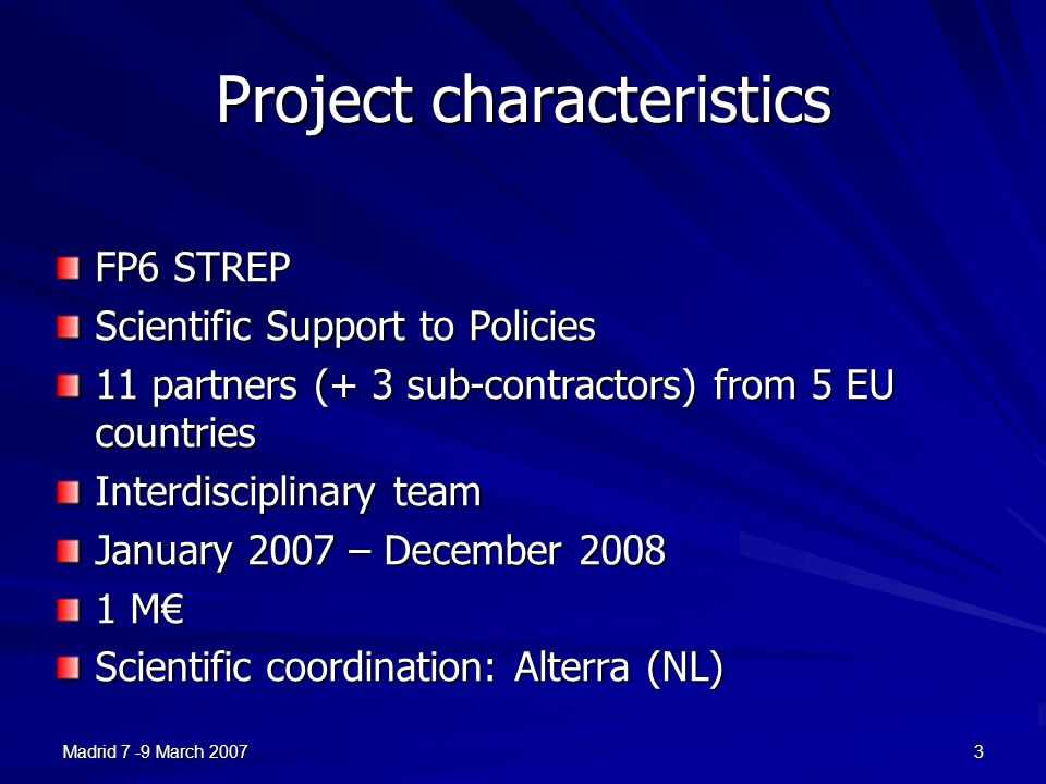 Madrid 7 -9 March 20073 Project characteristics FP6 STREP Scientific Support to Policies 11 partners (+ 3 sub-contractors) from 5 EU countries Interdisciplinary team January 2007 – December 2008 1 M€ Scientific coordination: Alterra (NL)