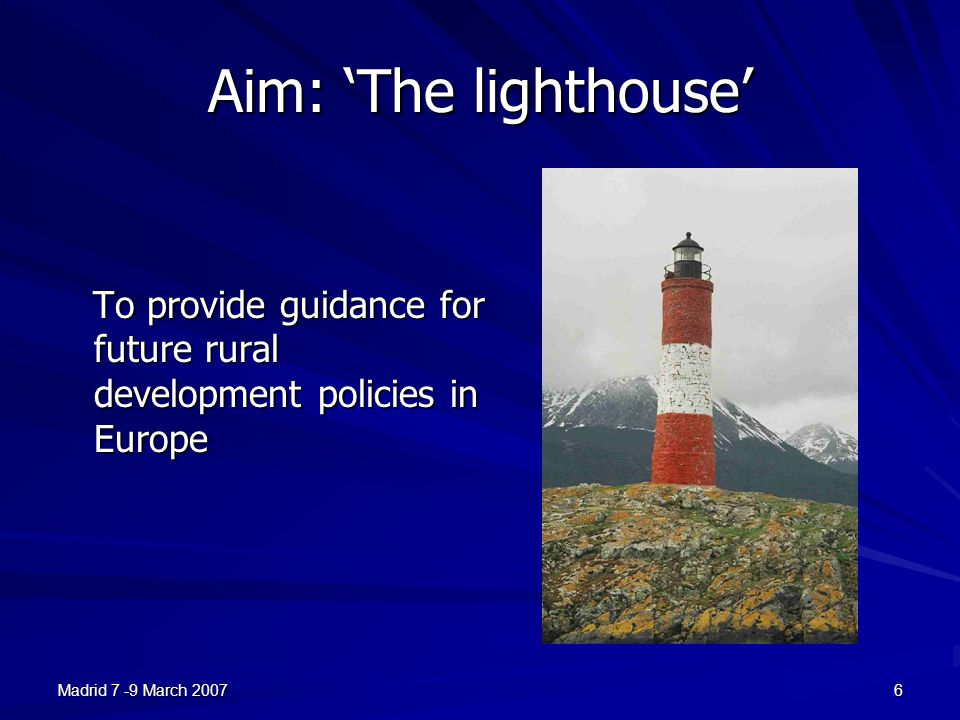 Madrid 7 -9 March 20076 Aim: 'The lighthouse' To provide guidance for future rural development policies in Europe To provide guidance for future rural development policies in Europe