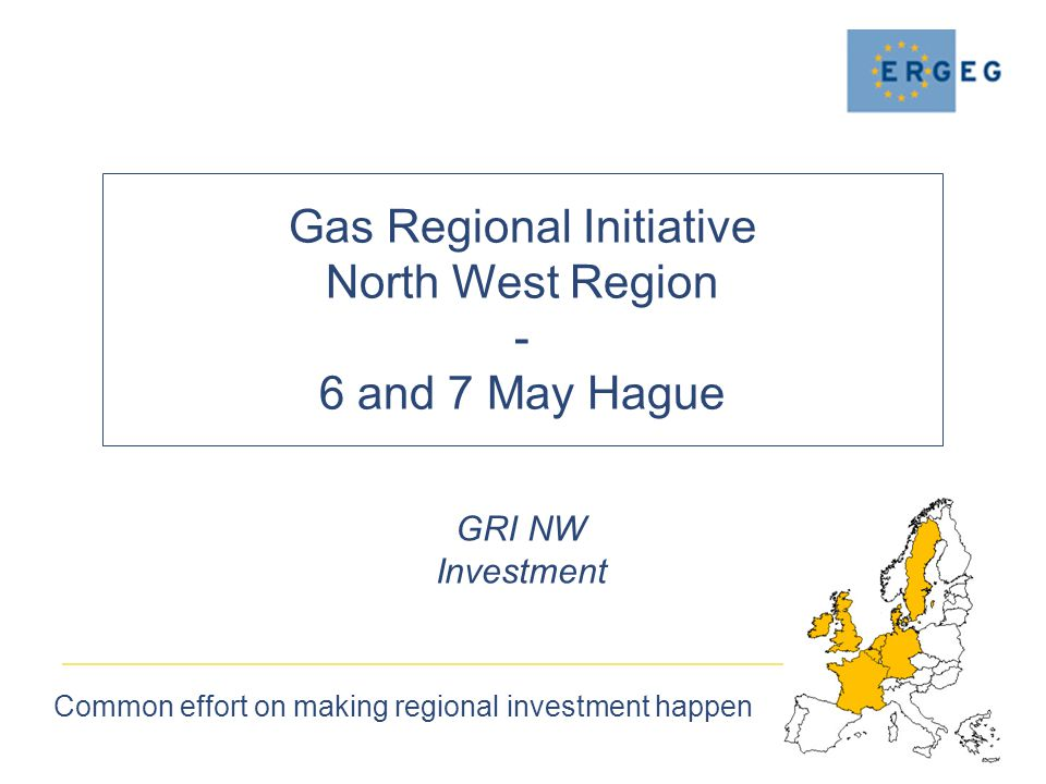Gas Regional Initiative North West Region - 6 and 7 May Hague Common effort on making regional investment happen GRI NW Investment