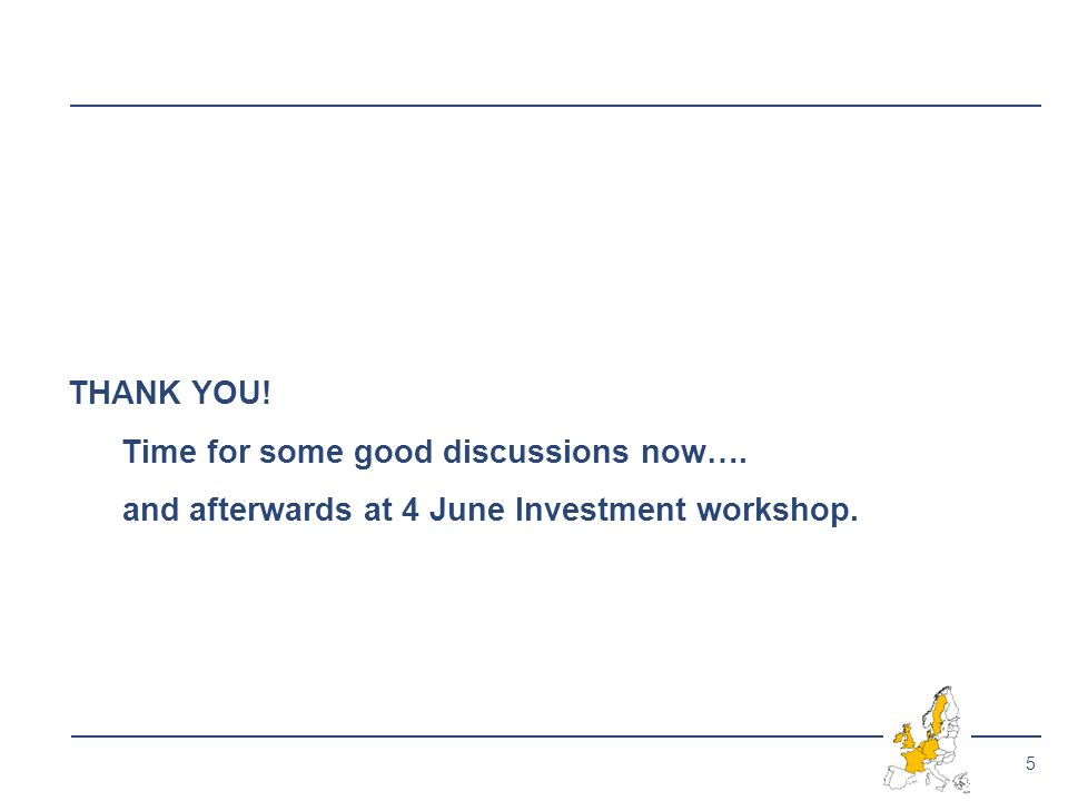 5 THANK YOU! Time for some good discussions now…. and afterwards at 4 June Investment workshop.