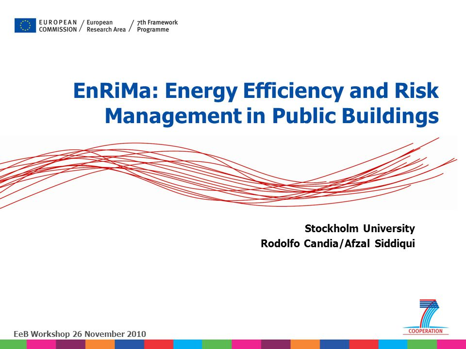 EeB Workshop 26 November 2010 Stockholm University Rodolfo Candia/Afzal Siddiqui EnRiMa: Energy Efficiency and Risk Management in Public Buildings