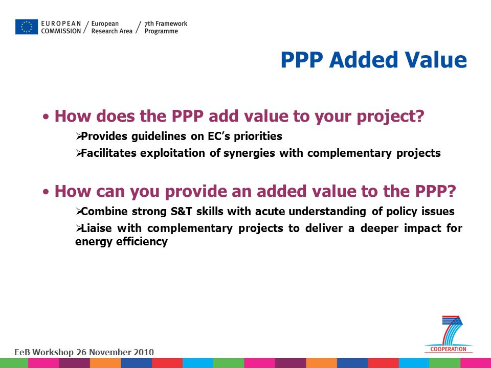 EeB Workshop 26 November 2010 How does the PPP add value to your project?  Provides guidelines on EC's priorities  Facilitates exploitation of syner