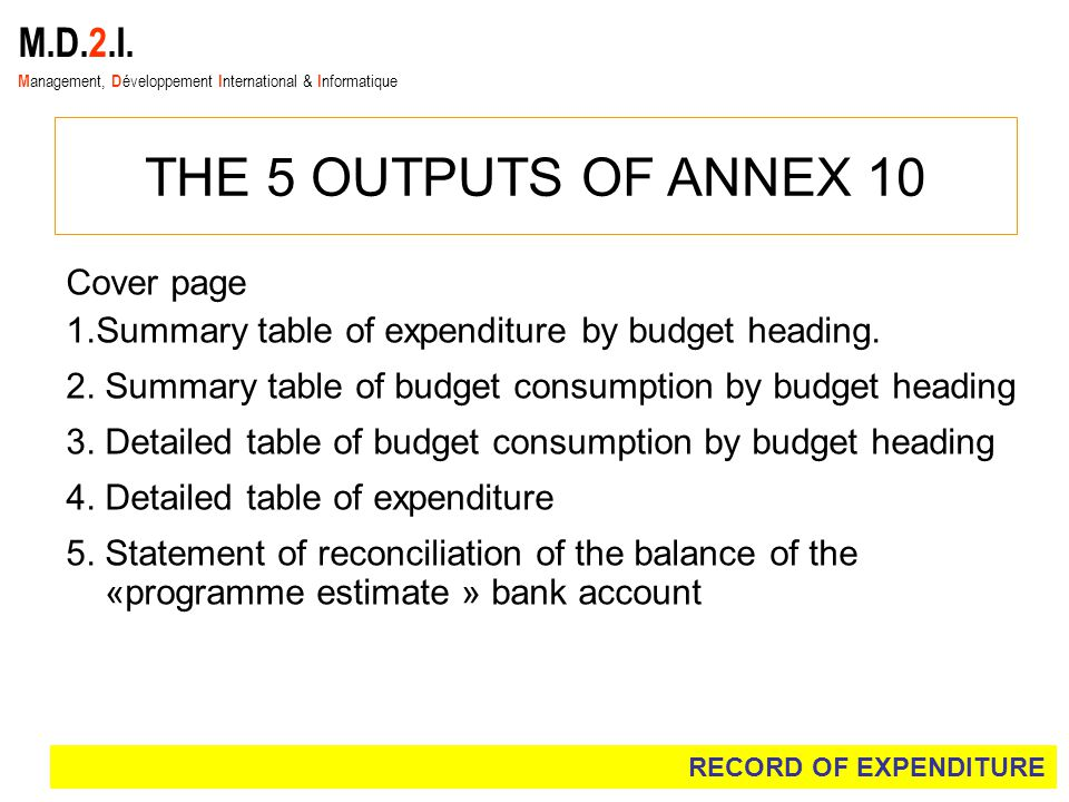 M.D.2.I. M anagement, D éveloppement I nternational & I nformatique THE 5 OUTPUTS OF ANNEX 10 Cover page 1.Summary table of expenditure by budget head