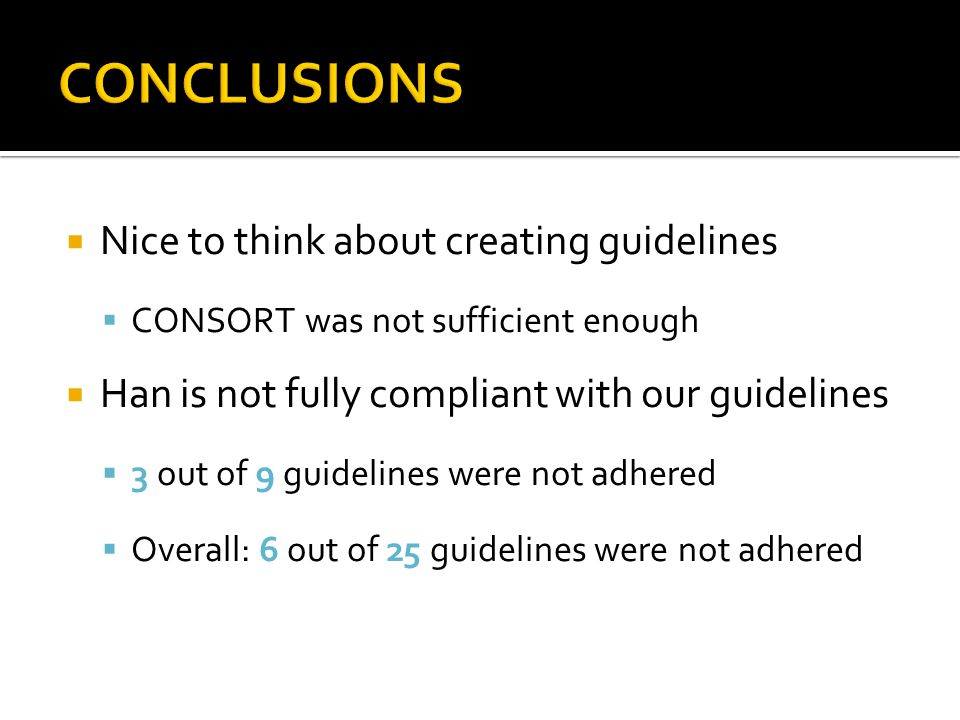  Nice to think about creating guidelines  CONSORT was not sufficient enough  Han is not fully compliant with our guidelines  3 out of 9 guidelines were not adhered  Overall: 6 out of 25 guidelines were not adhered