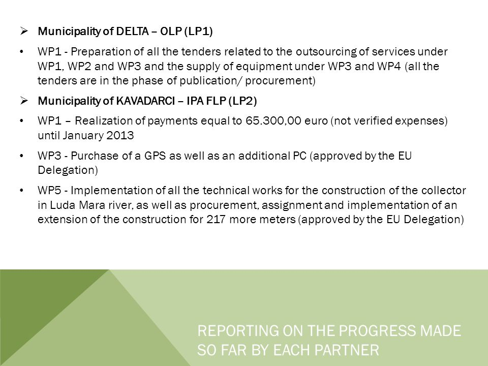  Municipality of DELTA – OLP (LP1) WP1 - Preparation of all the tenders related to the outsourcing of services under WP1, WP2 and WP3 and the supply of equipment under WP3 and WP4 (all the tenders are in the phase of publication/ procurement)  Municipality of KAVADARCI – IPA FLP (LP2) WP1 – Realization of payments equal to 65.300,00 euro (not verified expenses) until January 2013 WP3 - Purchase of a GPS as well as an additional PC (approved by the EU Delegation) WP5 - Implementation of all the technical works for the construction of the collector in Luda Mara river, as well as procurement, assignment and implementation of an extension of the construction for 217 more meters (approved by the EU Delegation) REPORTING ON THE PROGRESS MADE SO FAR BY EACH PARTNER