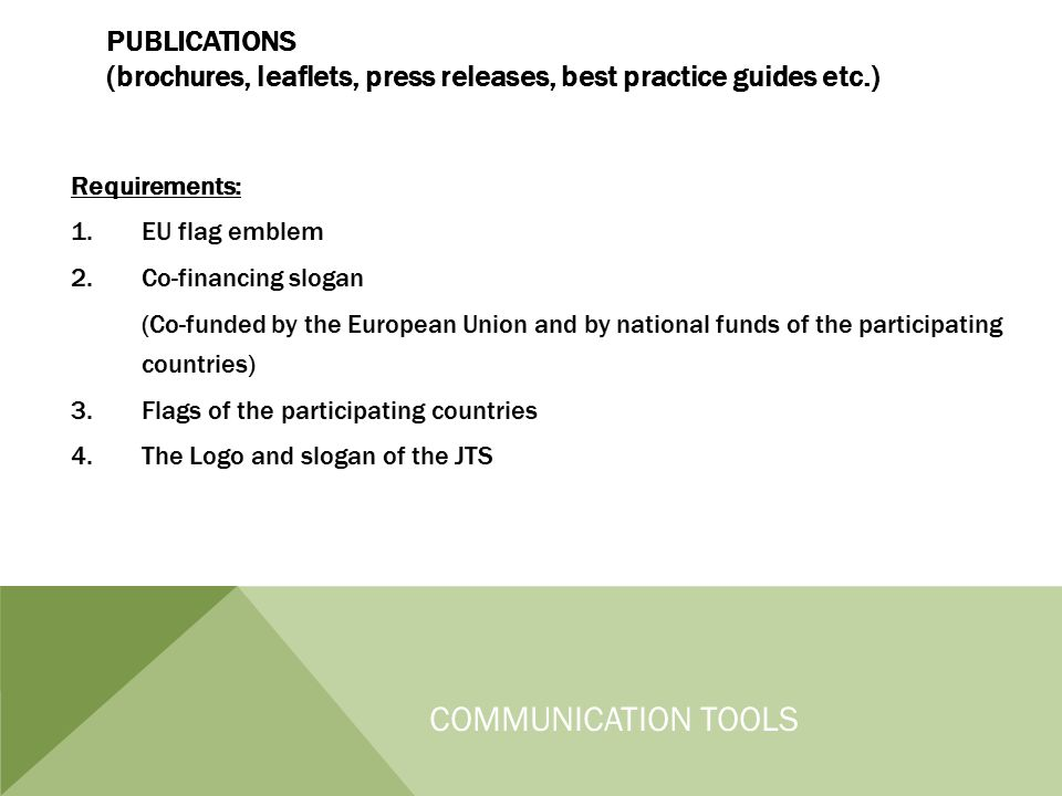 PUBLICATIONS (brochures, leaflets, press releases, best practice guides etc.) COMMUNICATION TOOLS Requirements: 1.EU flag emblem 2.Co-financing slogan (Co-funded by the European Union and by national funds of the participating countries) 3.Flags of the participating countries 4.The Logo and slogan of the JTS Requirements: 1.EU flag emblem 2.Co-financing slogan (Co-funded by the European Union and by national funds of the participating countries) 3.Flags of the participating countries 4.The Logo and slogan of the JTS