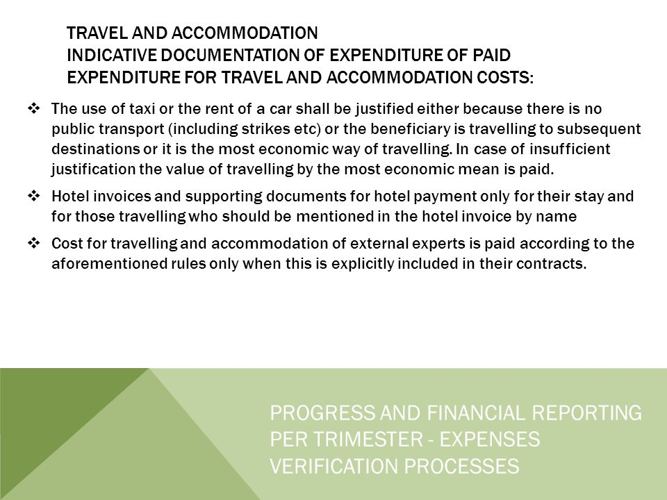 TRAVEL AND ACCOMMODATION INDICATIVE DOCUMENTATION OF EXPENDITURE OF PAID EXPENDITURE FOR TRAVEL AND ACCOMMODATION COSTS:  The use of taxi or the rent of a car shall be justified either because there is no public transport (including strikes etc) or the beneficiary is travelling to subsequent destinations or it is the most economic way of travelling.