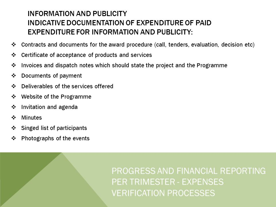 INFORMATION AND PUBLICITY INDICATIVE DOCUMENTATION OF EXPENDITURE OF PAID EXPENDITURE FOR INFORMATION AND PUBLICITY:  Contracts and documents for the award procedure (call, tenders, evaluation, decision etc)  Certificate of acceptance of products and services  Invoices and dispatch notes which should state the project and the Programme  Documents of payment  Deliverables of the services offered  Website of the Programme  Invitation and agenda  Minutes  Singed list of participants  Photographs of the events PROGRESS AND FINANCIAL REPORTING PER TRIMESTER - EXPENSES VERIFICATION PROCESSES