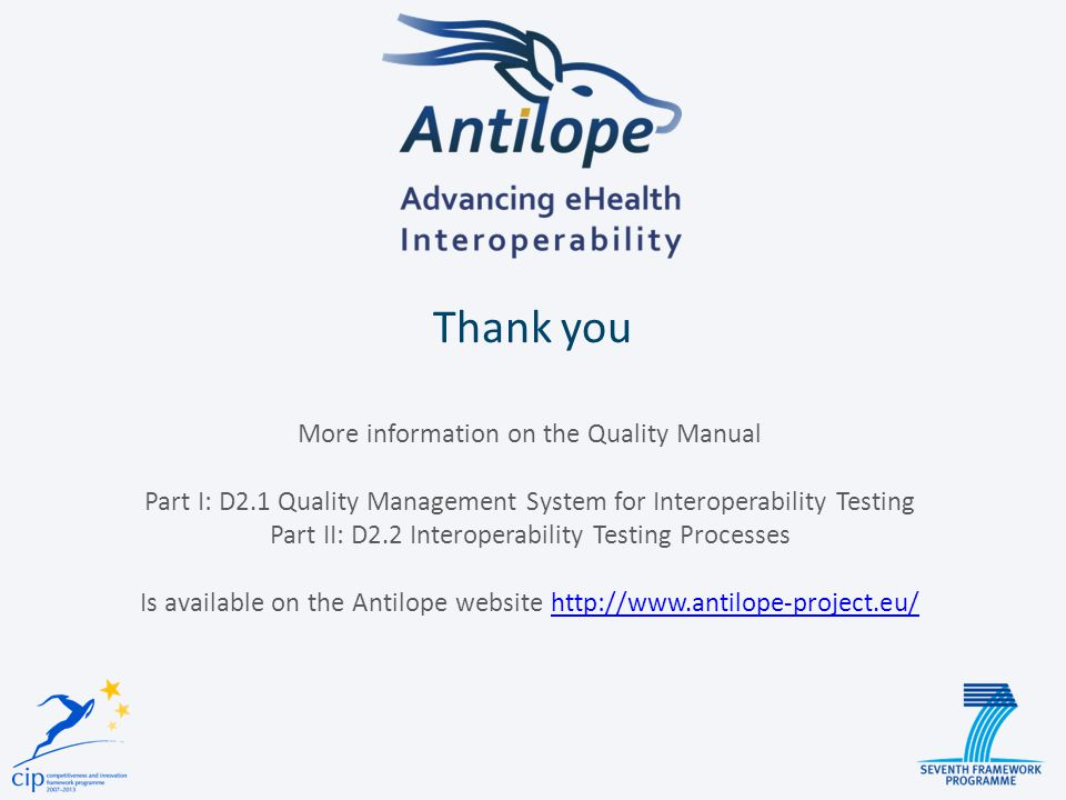 Thank you More information on the Quality Manual Part I: D2.1 Quality Management System for Interoperability Testing Part II: D2.2 Interoperability Testing Processes Is available on the Antilope website
