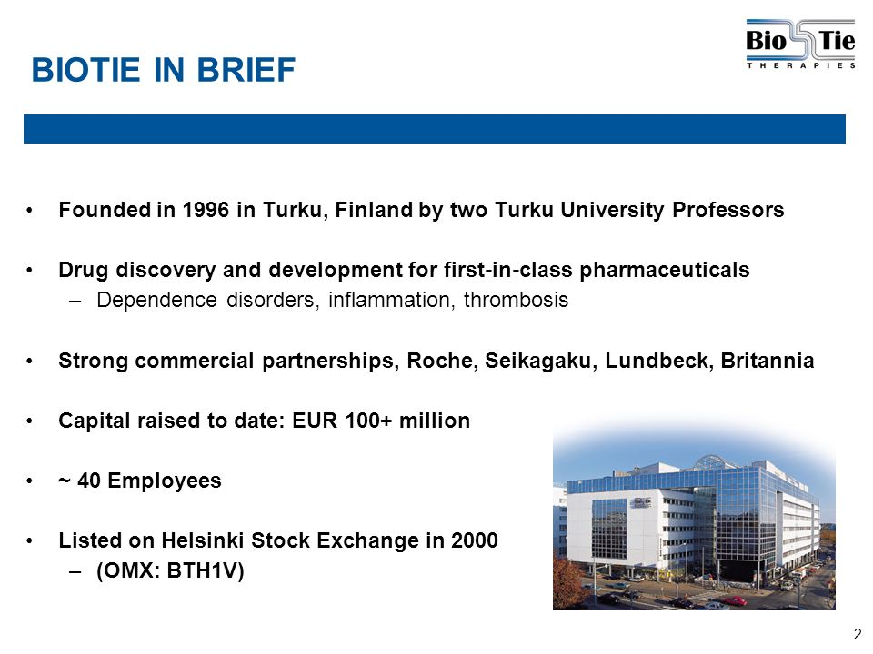 2 BIOTIE IN BRIEF Founded in 1996 in Turku, Finland by two Turku University Professors Drug discovery and development for first-in-class pharmaceutica