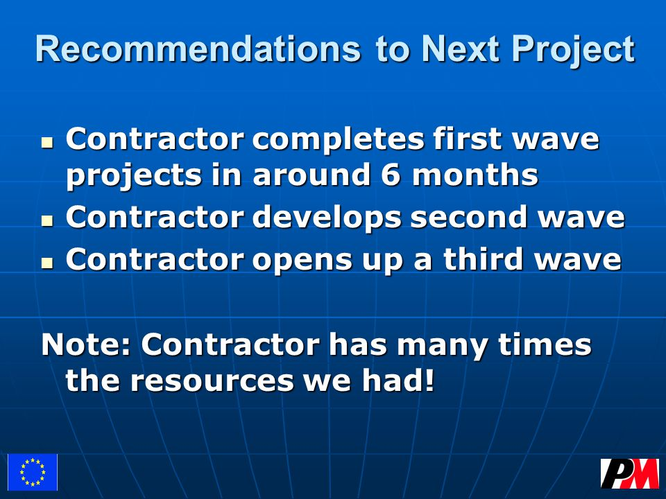 Recommendations to Next Project Contractor completes first wave projects in around 6 months Contractor completes first wave projects in around 6 months Contractor develops second wave Contractor develops second wave Contractor opens up a third wave Contractor opens up a third wave Note: Contractor has many times the resources we had!