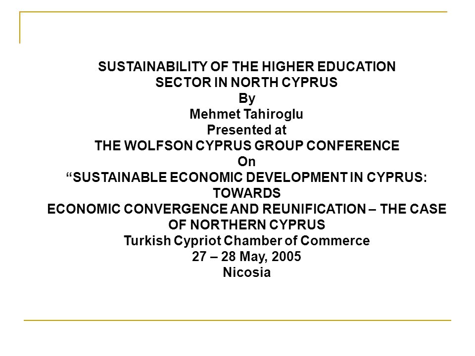 SUSTAINABILITY OF THE HIGHER EDUCATION SECTOR IN NORTH CYPRUS By Mehmet Tahiroglu Presented at THE WOLFSON CYPRUS GROUP CONFERENCE On SUSTAINABLE ECONOMIC DEVELOPMENT IN CYPRUS: TOWARDS ECONOMIC CONVERGENCE AND REUNIFICATION – THE CASE OF NORTHERN CYPRUS Turkish Cypriot Chamber of Commerce 27 – 28 May, 2005 Nicosia