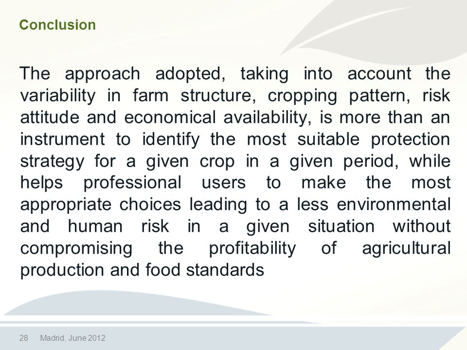 28Madrid, June 2012 Conclusion The approach adopted, taking into account the variability in farm structure, cropping pattern, risk attitude and economical availability, is more than an instrument to identify the most suitable protection strategy for a given crop in a given period, while helps professional users to make the most appropriate choices leading to a less environmental and human risk in a given situation without compromising the profitability of agricultural production and food standards