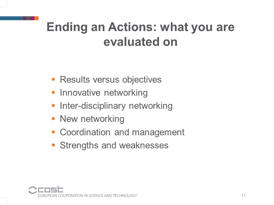 Ending an Actions: what you are evaluated on  Results versus objectives  Innovative networking  Inter-disciplinary networking  New networking  Coordination and management  Strengths and weaknesses 11