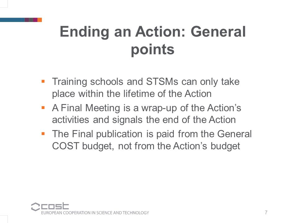 7  Training schools and STSMs can only take place within the lifetime of the Action  A Final Meeting is a wrap-up of the Action's activities and signals the end of the Action  The Final publication is paid from the General COST budget, not from the Action's budget Ending an Action: General points