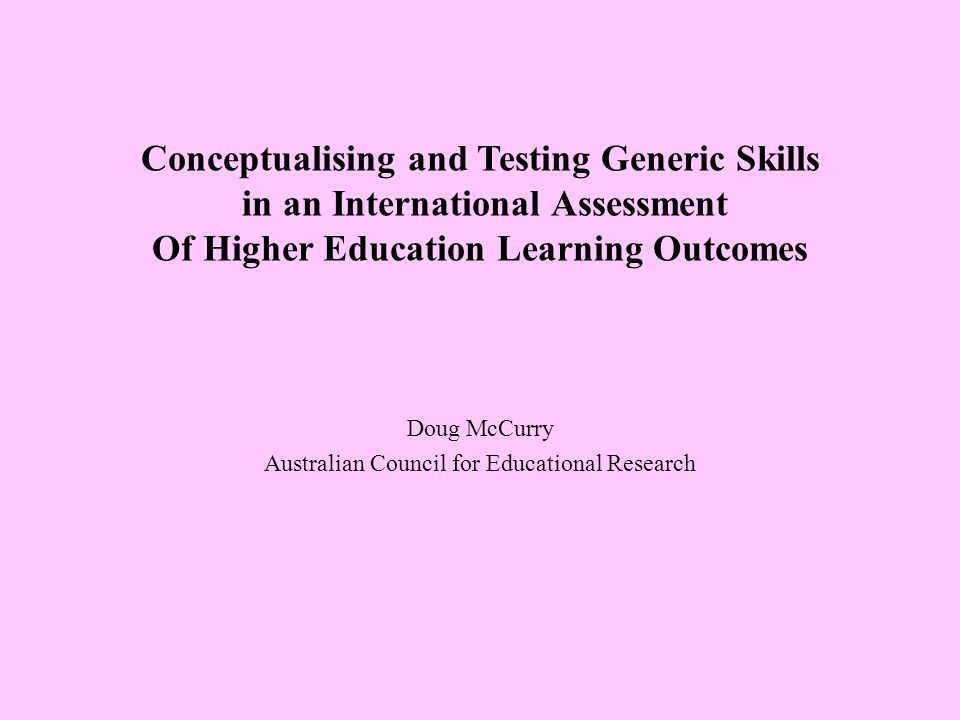 Conceptualising and Testing Generic Skills in an International Assessment Of Higher Education Learning Outcomes Doug McCurry Australian Council for Educational Research