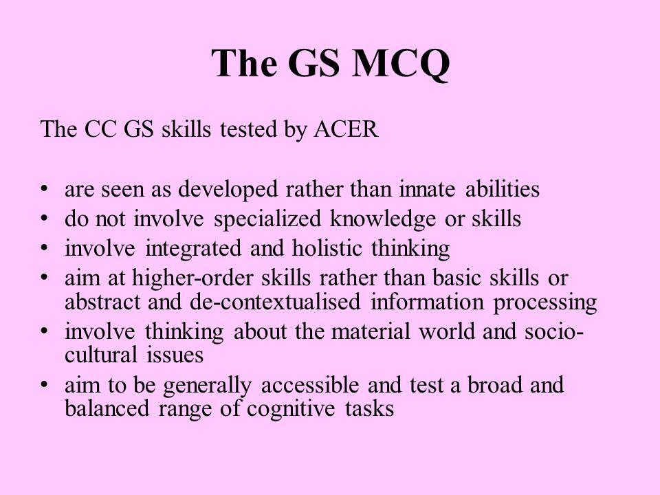 The GS MCQ The CC GS skills tested by ACER are seen as developed rather than innate abilities do not involve specialized knowledge or skills involve integrated and holistic thinking aim at higher-order skills rather than basic skills or abstract and de-contextualised information processing involve thinking about the material world and socio- cultural issues aim to be generally accessible and test a broad and balanced range of cognitive tasks
