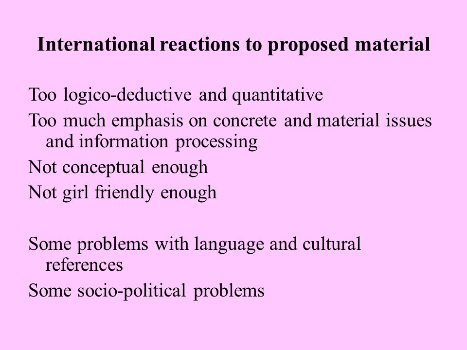 International reactions to proposed material Too logico-deductive and quantitative Too much emphasis on concrete and material issues and information processing Not conceptual enough Not girl friendly enough Some problems with language and cultural references Some socio-political problems