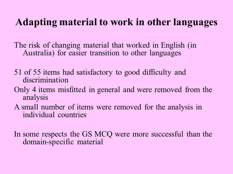 Adapting material to work in other languages The risk of changing material that worked in English (in Australia) for easier transition to other languages 51 of 55 items had satisfactory to good difficulty and discrimination Only 4 items misfitted in general and were removed from the analysis A small number of items were removed for the analysis in individual countries In some respects the GS MCQ were more successful than the domain-specific material