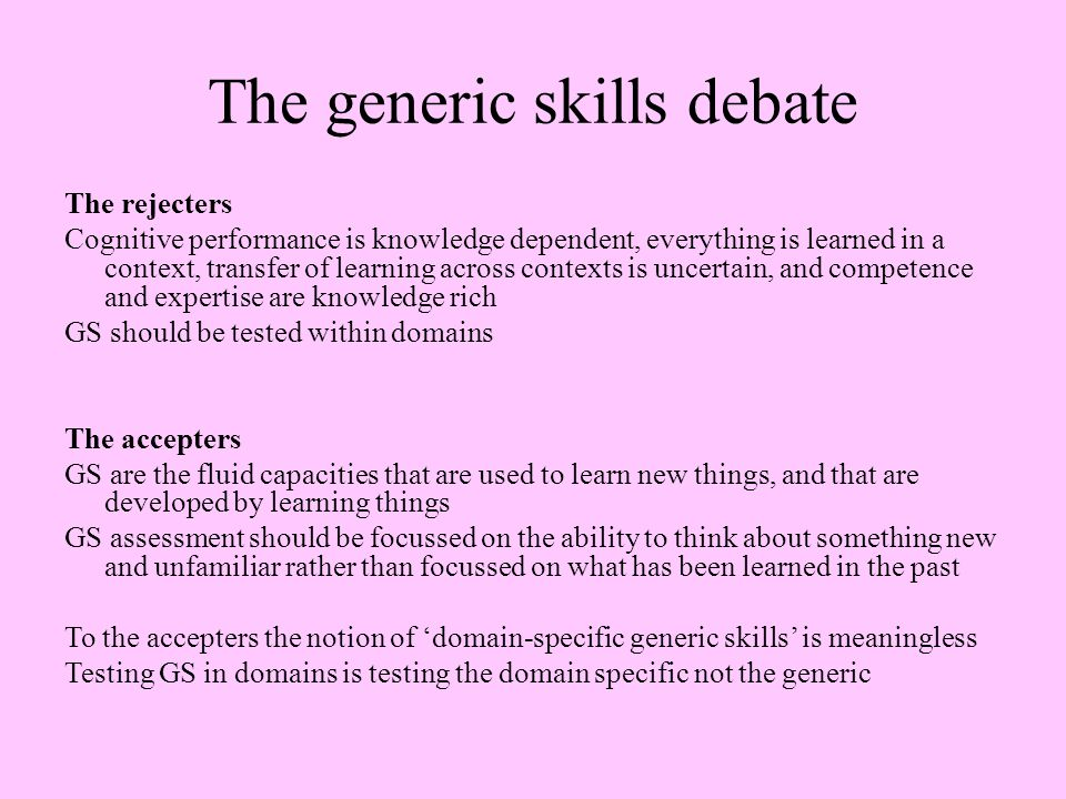 The generic skills debate The rejecters Cognitive performance is knowledge dependent, everything is learned in a context, transfer of learning across contexts is uncertain, and competence and expertise are knowledge rich GS should be tested within domains The accepters GS are the fluid capacities that are used to learn new things, and that are developed by learning things GS assessment should be focussed on the ability to think about something new and unfamiliar rather than focussed on what has been learned in the past To the accepters the notion of 'domain-specific generic skills' is meaningless Testing GS in domains is testing the domain specific not the generic