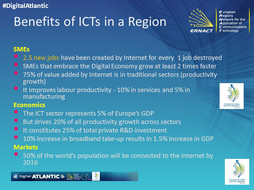 #DigitalAtlantic Benefits of ICTs in a Region SMEs  2.5 new jobs have been created by Internet for every 1 job destroyed  SMEs that embrace the Digital Economy grow at least 2 times faster  75% of value added by Internet is in traditional sectors (productivity growth)  It Improves labour productivity - 10% in services and 5% in manufacturing Economics  The ICT sector represents 5% of Europe's GDP  But drives 20% of all productivity growth across sectors  It constitutes 25% of total private R&D investment  10% increase in broadband take-up results in 1.5% increase in GDP Markets  50% of the world's population will be connected to the Internet by 2016