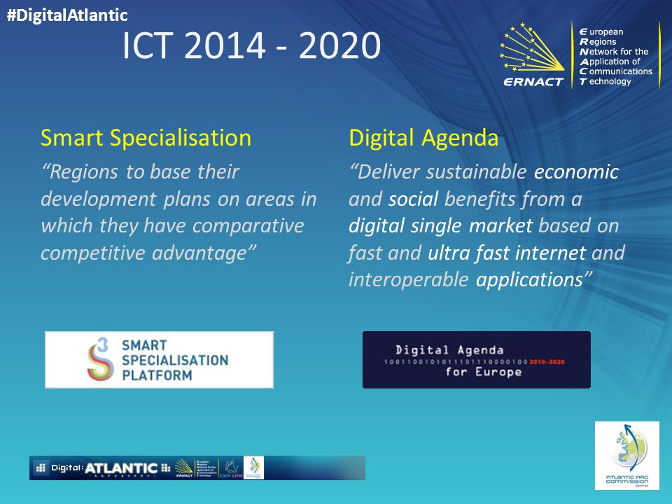 #DigitalAtlantic ICT 2014 - 2020 Smart Specialisation Regions to base their development plans on areas in which they have comparative competitive advantage Digital Agenda Deliver sustainable economic and social benefits from a digital single market based on fast and ultra fast internet and interoperable applications