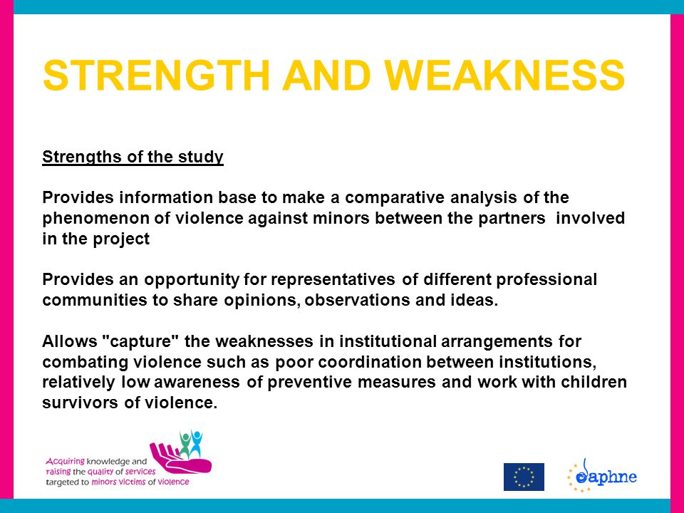 STRENGTH AND WEAKNESS Strengths of the study Provides information base to make a comparative analysis of the phenomenon of violence against minors between the partners involved in the project Provides an opportunity for representatives of different professional communities to share opinions, observations and ideas.
