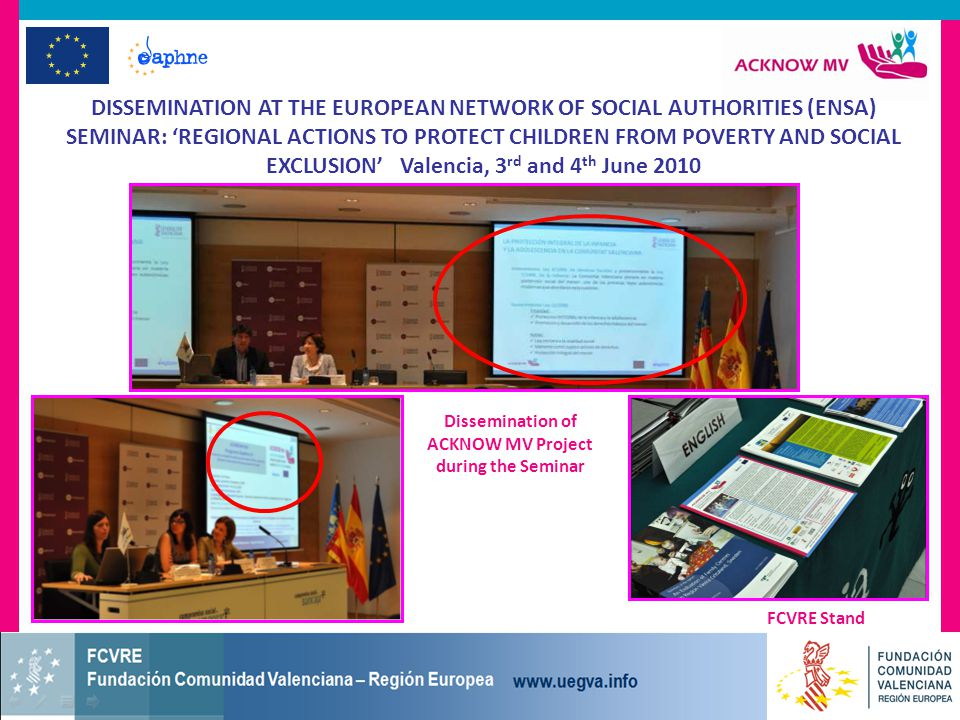 DISSEMINATION AT THE EUROPEAN NETWORK OF SOCIAL AUTHORITIES (ENSA) SEMINAR: 'REGIONAL ACTIONS TO PROTECT CHILDREN FROM POVERTY AND SOCIAL EXCLUSION' Valencia, 3 rd and 4 th June 2010 FCVRE Stand Dissemination of ACKNOW MV Project during the Seminar