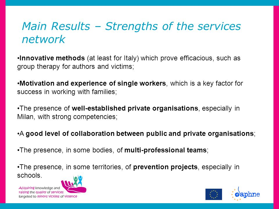 Innovative methods (at least for Italy) which prove efficacious, such as group therapy for authors and victims; Motivation and experience of single workers, which is a key factor for success in working with families; The presence of well-established private organisations, especially in Milan, with strong competencies; A good level of collaboration between public and private organisations; The presence, in some bodies, of multi-professional teams; The presence, in some territories, of prevention projects, especially in schools.