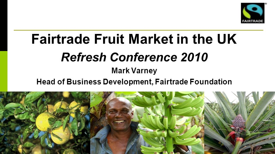 Fairtrade Fruit Market in the UK Refresh Conference 2010 Mark Varney Head of Business Development, Fairtrade Foundation